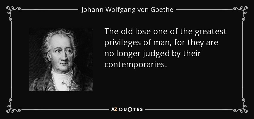 The old lose one of the greatest privileges of man, for they are no longer judged by their contemporaries. - Johann Wolfgang von Goethe