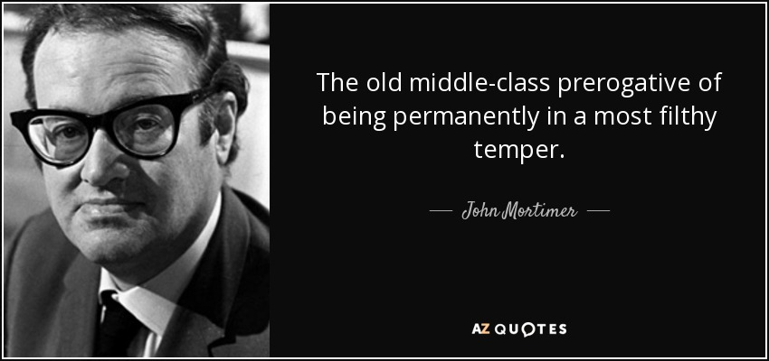 The old middle-class prerogative of being permanently in a most filthy temper. - John Mortimer