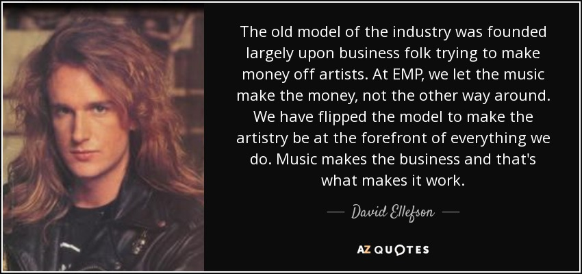 The old model of the industry was founded largely upon business folk trying to make money off artists. At EMP, we let the music make the money, not the other way around. We have flipped the model to make the artistry be at the forefront of everything we do. Music makes the business and that's what makes it work. - David Ellefson