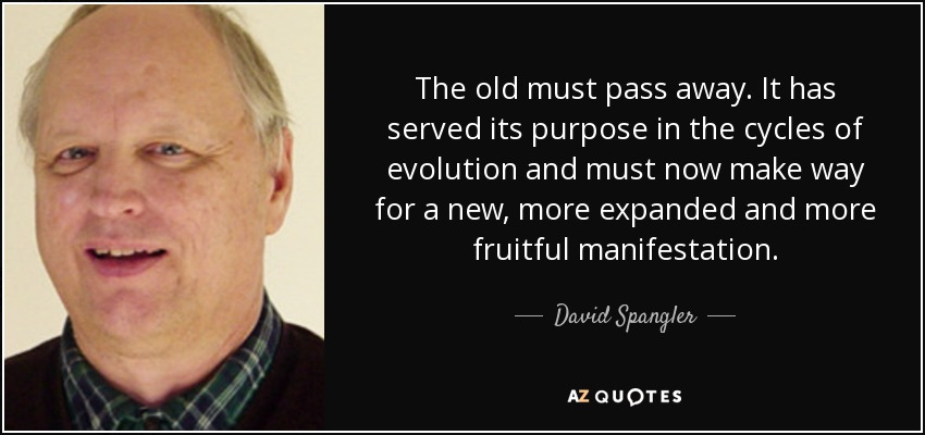 The old must pass away. It has served its purpose in the cycles of evolution and must now make way for a new, more expanded and more fruitful manifestation. - David Spangler