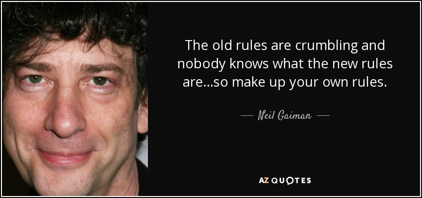 The old rules are crumbling and nobody knows what the new rules are...so make up your own rules. - Neil Gaiman