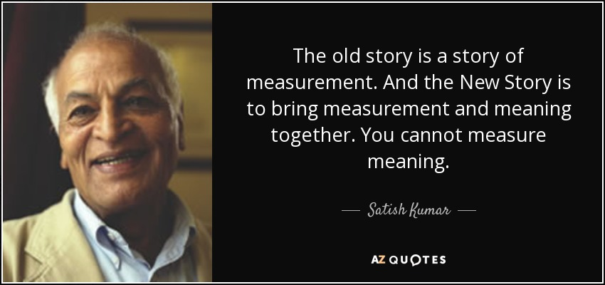 The old story is a story of measurement. And the New Story is to bring measurement and meaning together. You cannot measure meaning. - Satish Kumar