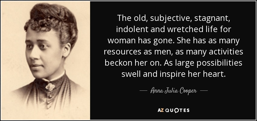 The old, subjective, stagnant, indolent and wretched life for woman has gone. She has as many resources as men, as many activities beckon her on. As large possibilities swell and inspire her heart. - Anna Julia Cooper