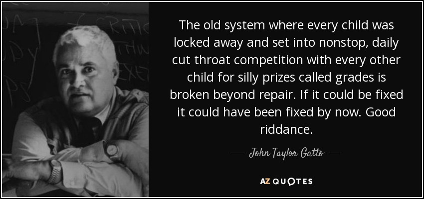 The old system where every child was locked away and set into nonstop, daily cut throat competition with every other child for silly prizes called grades is broken beyond repair. If it could be fixed it could have been fixed by now. Good riddance. - John Taylor Gatto