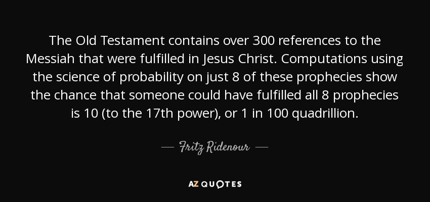 The Old Testament contains over 300 references to the Messiah that were fulfilled in Jesus Christ. Computations using the science of probability on just 8 of these prophecies show the chance that someone could have fulfilled all 8 prophecies is 10 (to the 17th power), or 1 in 100 quadrillion. - Fritz Ridenour
