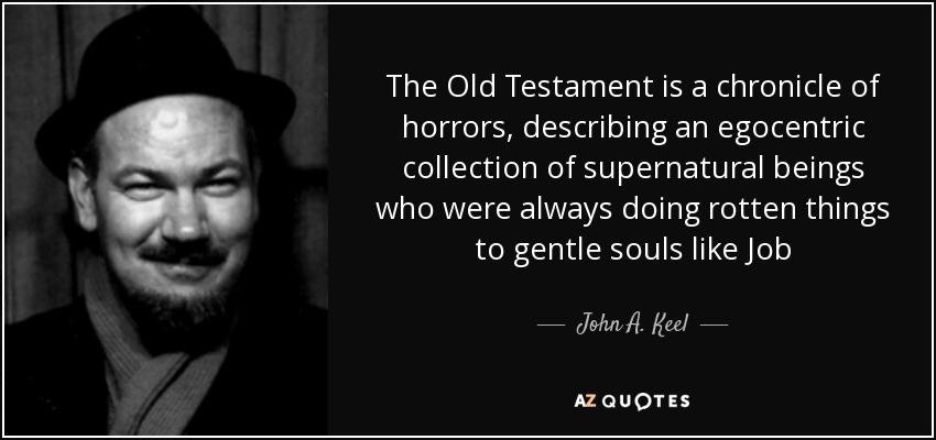 The Old Testament is a chronicle of horrors, describing an egocentric collection of supernatural beings who were always doing rotten things to gentle souls like Job - John A. Keel