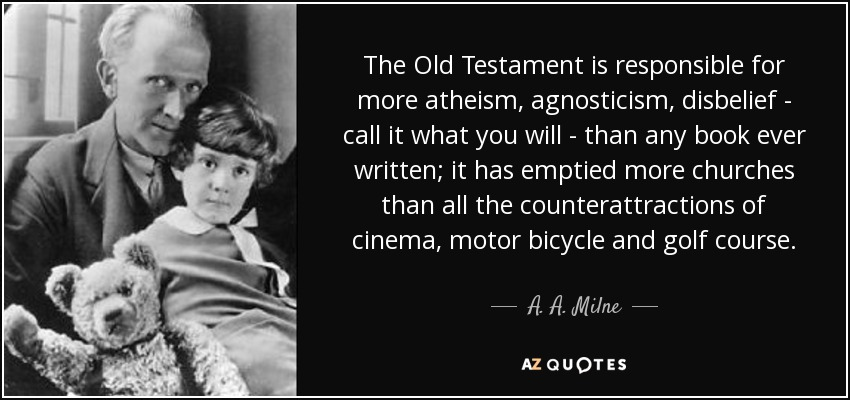 The Old Testament is responsible for more atheism, agnosticism, disbelief - call it what you will - than any book ever written; it has emptied more churches than all the counterattractions of cinema, motor bicycle and golf course. - A. A. Milne