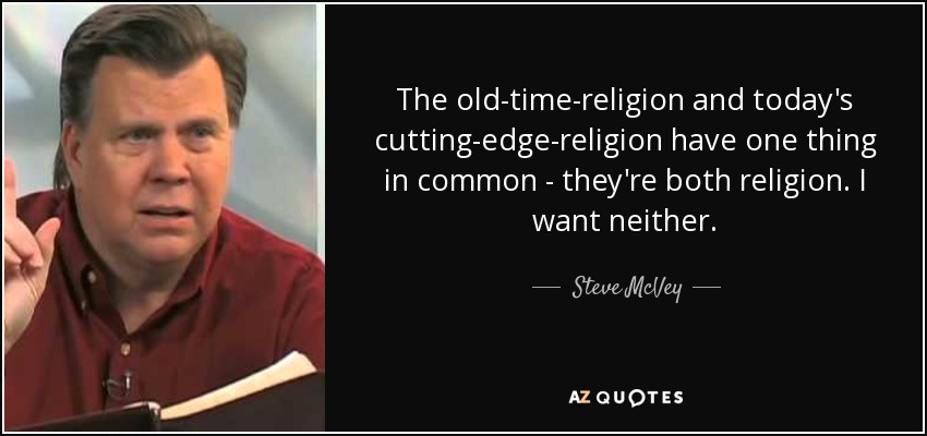 The old-time-religion and today's cutting-edge-religion have one thing in common - they're both religion. I want neither. - Steve McVey