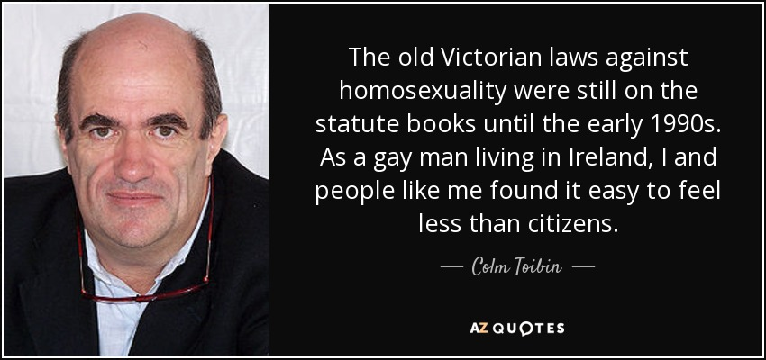 The old Victorian laws against homosexuality were still on the statute books until the early 1990s. As a gay man living in Ireland, I and people like me found it easy to feel less than citizens. - Colm Toibin