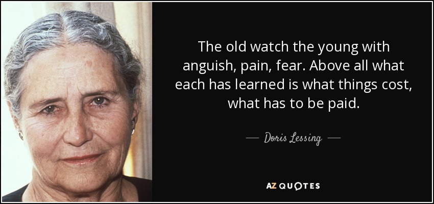 The old watch the young with anguish, pain, fear. Above all what each has learned is what things cost, what has to be paid. - Doris Lessing