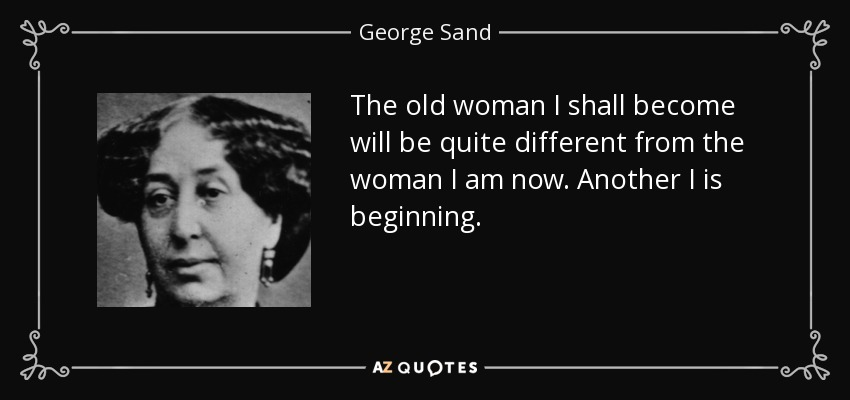 The old woman I shall become will be quite different from the woman I am now. Another I is beginning. - George Sand
