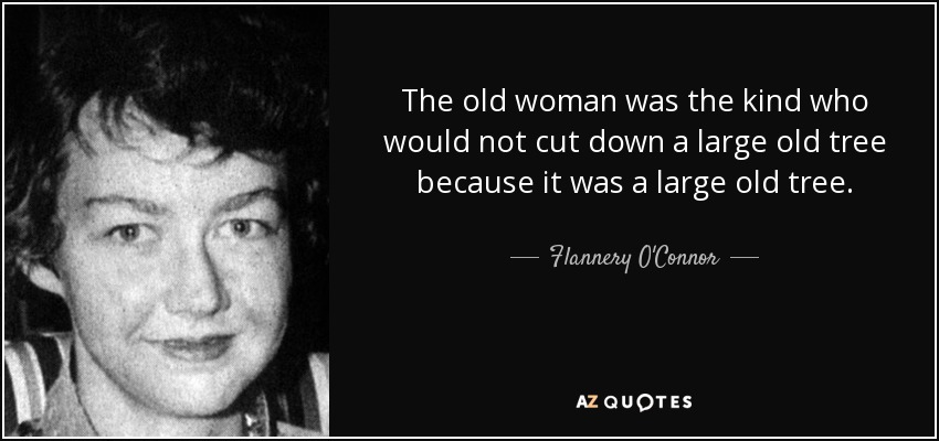 The old woman was the kind who would not cut down a large old tree because it was a large old tree. - Flannery O'Connor