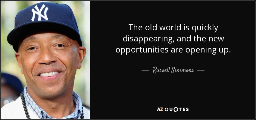 The old world is quickly disappearing, and the new opportunities are opening up. - Russell Simmons