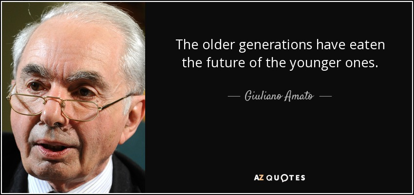 The older generations have eaten the future of the younger ones. - Giuliano Amato