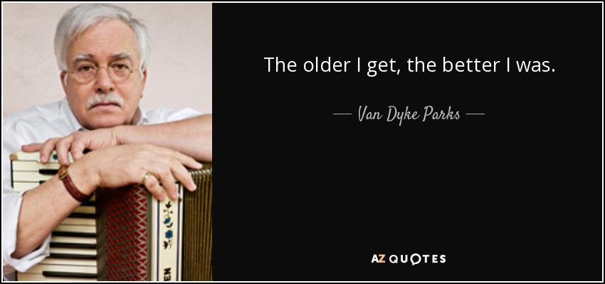 The older I get, the better I was. - Van Dyke Parks