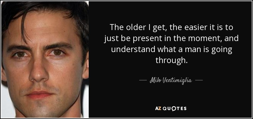 The older I get, the easier it is to just be present in the moment, and understand what a man is going through. - Milo Ventimiglia