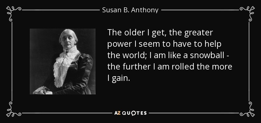 The older I get, the greater power I seem to have to help the world; I am like a snowball - the further I am rolled the more I gain. - Susan B. Anthony