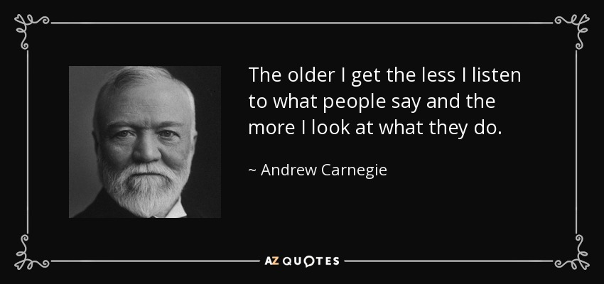 The older I get the less I listen to what people say and the more I look at what they do. - Andrew Carnegie