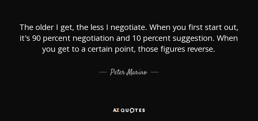 The older I get, the less I negotiate. When you first start out, it's 90 percent negotiation and 10 percent suggestion. When you get to a certain point, those figures reverse. - Peter Marino