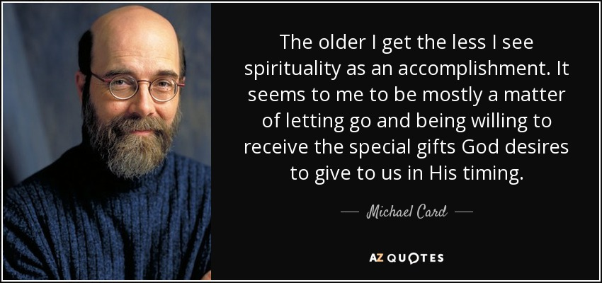 The older I get the less I see spirituality as an accomplishment. It seems to me to be mostly a matter of letting go and being willing to receive the special gifts God desires to give to us in His timing. - Michael Card