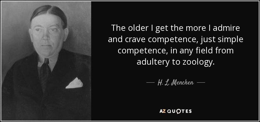 The older I get the more I admire and crave competence, just simple competence, in any field from adultery to zoology. - H. L. Mencken