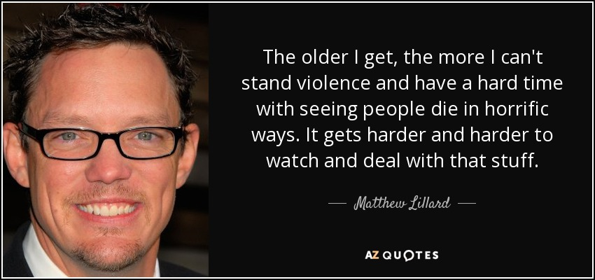 The older I get, the more I can't stand violence and have a hard time with seeing people die in horrific ways. It gets harder and harder to watch and deal with that stuff. - Matthew Lillard