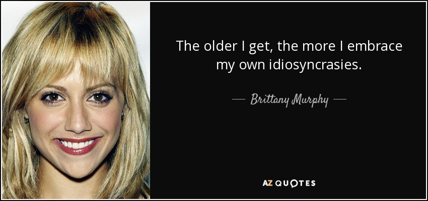The older I get, the more I embrace my own idiosyncrasies. - Brittany Murphy