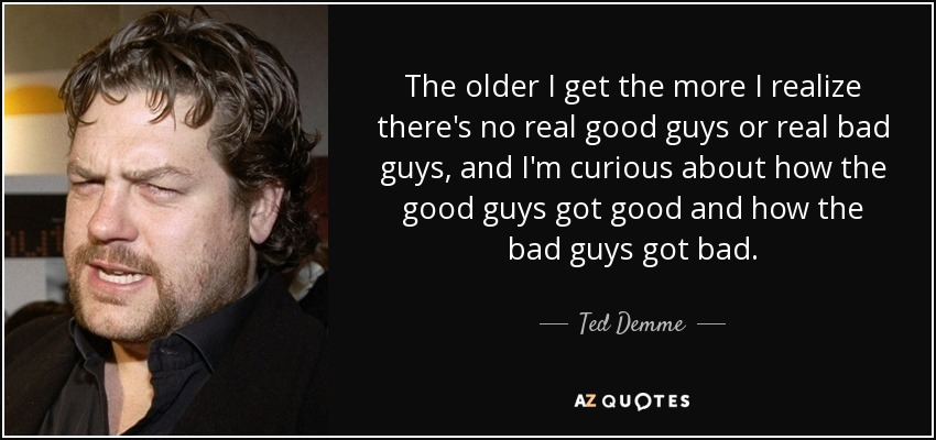 The older I get the more I realize there's no real good guys or real bad guys, and I'm curious about how the good guys got good and how the bad guys got bad. - Ted Demme