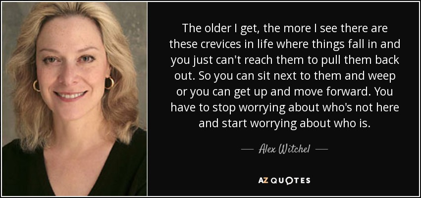 The older I get, the more I see there are these crevices in life where things fall in and you just can't reach them to pull them back out. So you can sit next to them and weep or you can get up and move forward. You have to stop worrying about who's not here and start worrying about who is. - Alex Witchel
