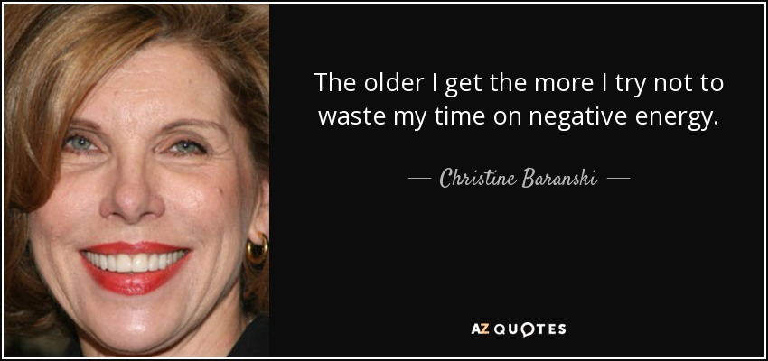 The older I get the more I try not to waste my time on negative energy. - Christine Baranski
