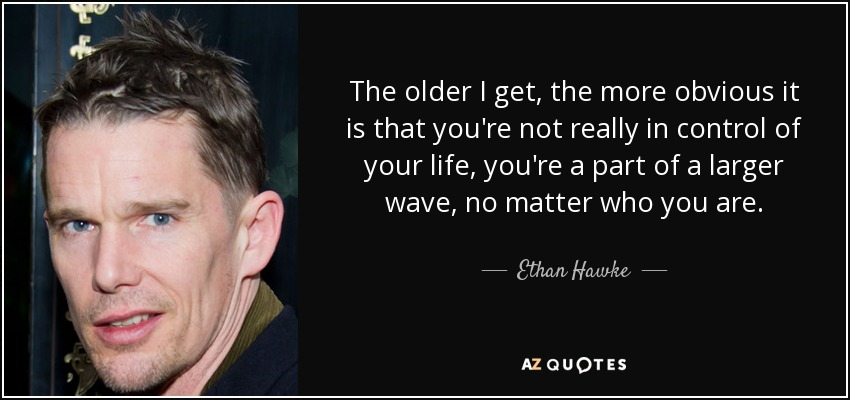 The older I get, the more obvious it is that you're not really in control of your life, you're a part of a larger wave, no matter who you are. - Ethan Hawke