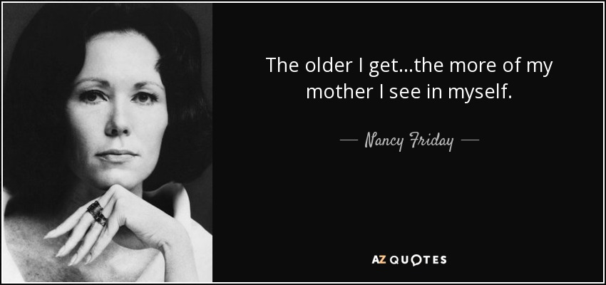 The older I get...the more of my mother I see in myself. - Nancy Friday