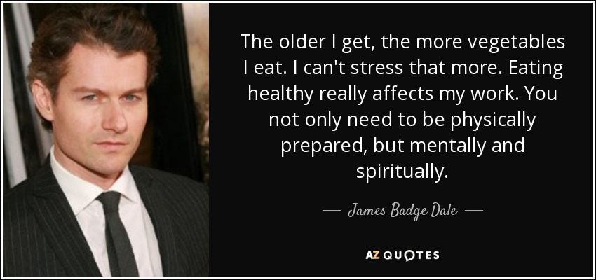 The older I get, the more vegetables I eat. I can't stress that more. Eating healthy really affects my work. You not only need to be physically prepared, but mentally and spiritually. - James Badge Dale