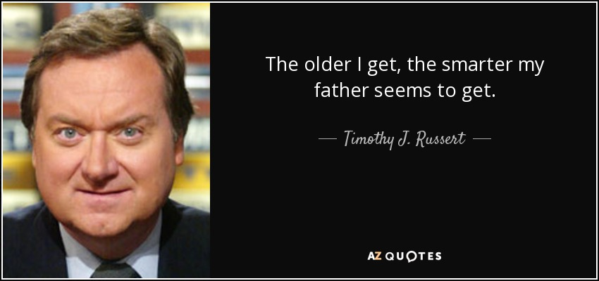 The older I get, the smarter my father seems to get. - Timothy J. Russert