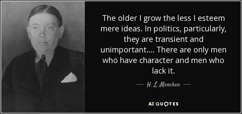 The older I grow the less I esteem mere ideas. In politics, particularly, they are transient and unimportant. . . . There are only men who have character and men who lack it. - H. L. Mencken