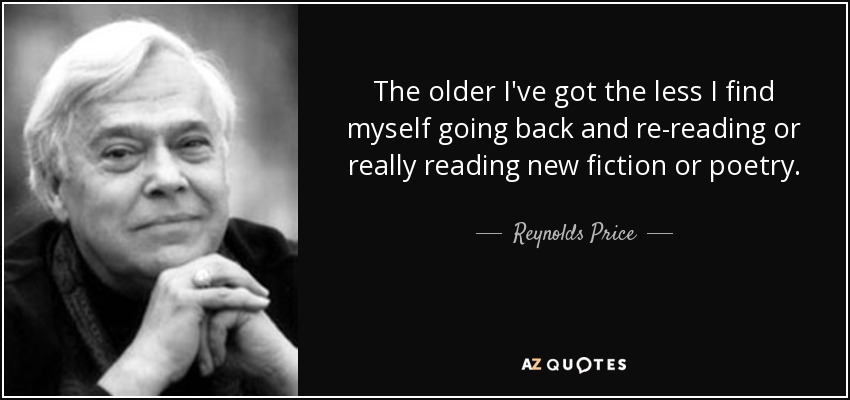 The older I've got the less I find myself going back and re-reading or really reading new fiction or poetry. - Reynolds Price
