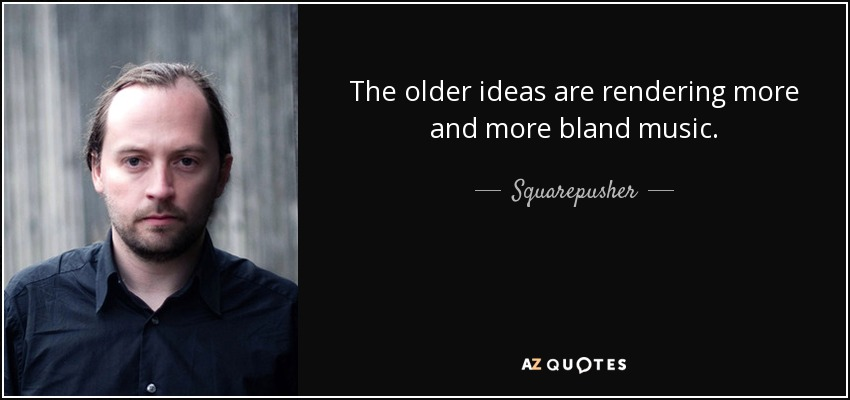 The older ideas are rendering more and more bland music. - Squarepusher