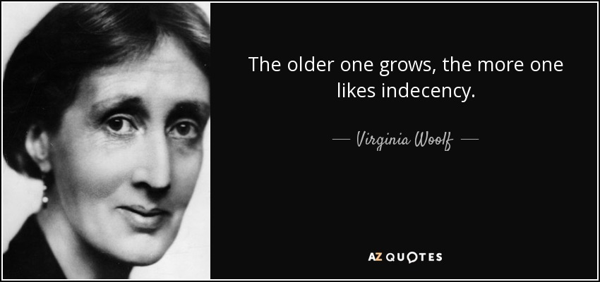 The older one grows, the more one likes indecency. - Virginia Woolf