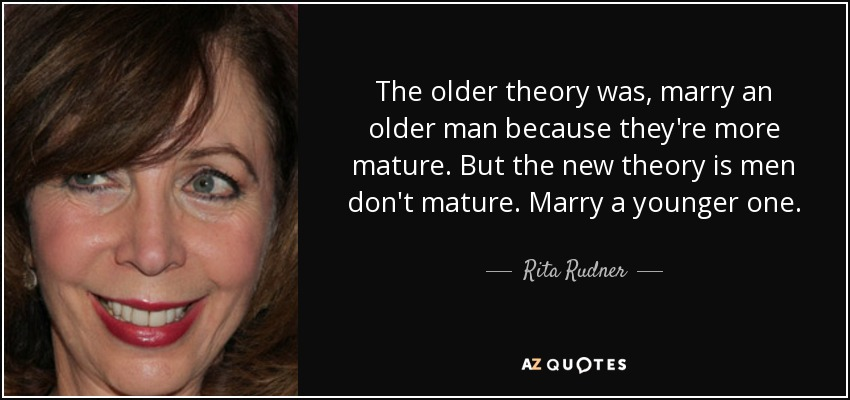 The older theory was, marry an older man because they're more mature. But the new theory is men don't mature. Marry a younger one. - Rita Rudner