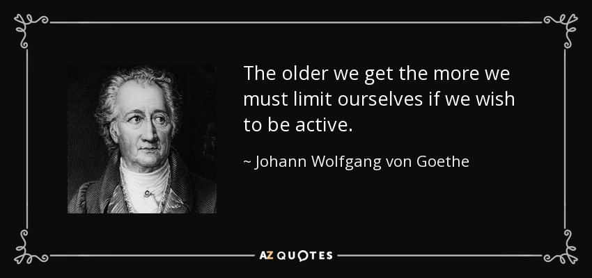 The older we get the more we must limit ourselves if we wish to be active. - Johann Wolfgang von Goethe
