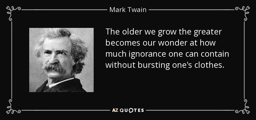 The older we grow the greater becomes our wonder at how much ignorance one can contain without bursting one's clothes. - Mark Twain