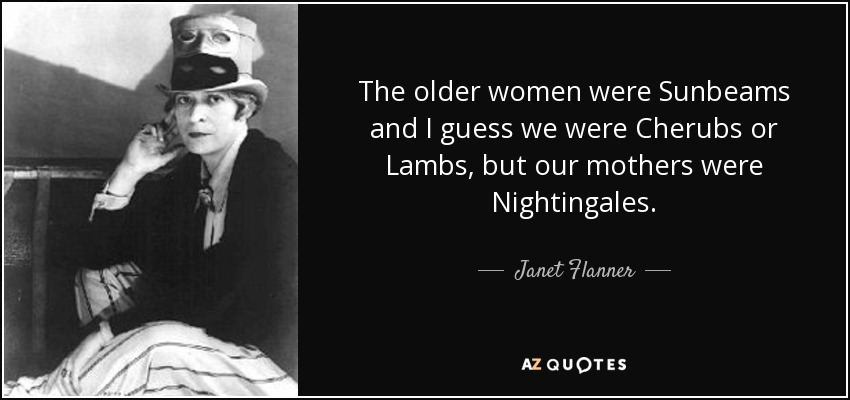 The older women were Sunbeams and I guess we were Cherubs or Lambs, but our mothers were Nightingales. - Janet Flanner