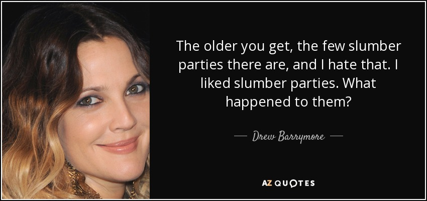 The older you get, the few slumber parties there are, and I hate that. I liked slumber parties. What happened to them? - Drew Barrymore