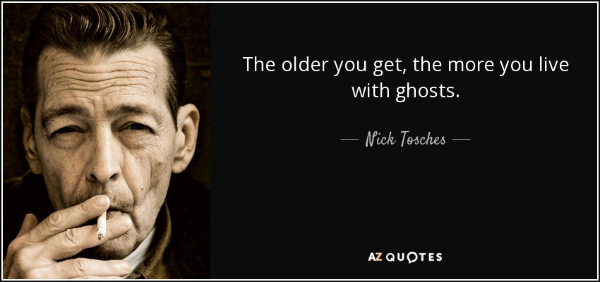 The older you get, the more you live with ghosts. - Nick Tosches