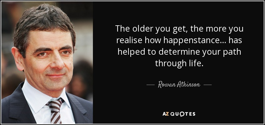 The older you get, the more you realise how happenstance... has helped to determine your path through life. - Rowan Atkinson