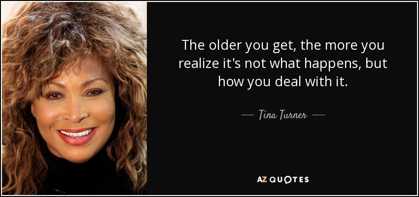 The older you get, the more you realize it's not what happens, but how you deal with it. - Tina Turner