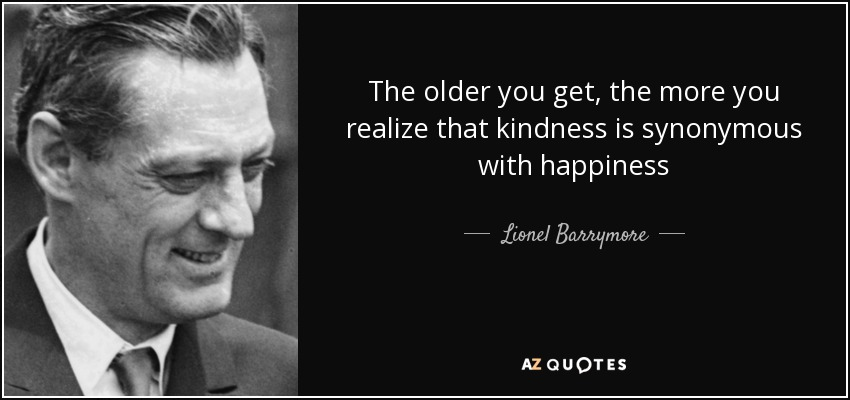 The older you get, the more you realize that kindness is synonymous with happiness - Lionel Barrymore