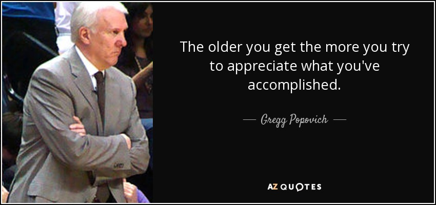 The older you get the more you try to appreciate what you've accomplished. - Gregg Popovich