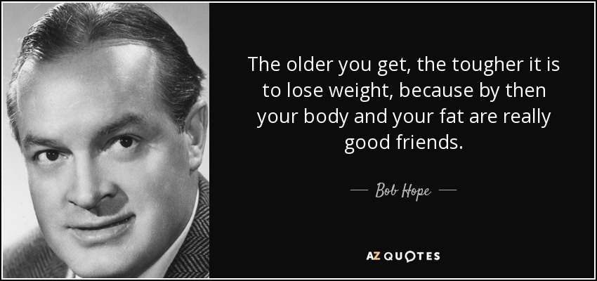 The older you get, the tougher it is to lose weight, because by then your body and your fat are really good friends. - Bob Hope
