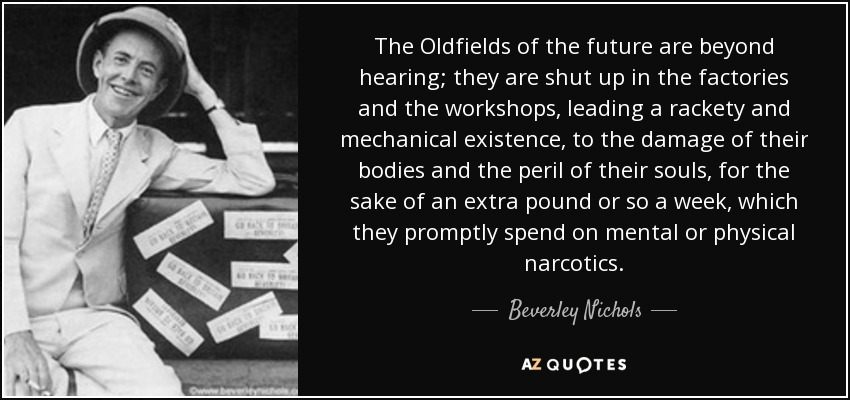 The Oldfields of the future are beyond hearing; they are shut up in the factories and the workshops, leading a rackety and mechanical existence, to the damage of their bodies and the peril of their souls, for the sake of an extra pound or so a week, which they promptly spend on mental or physical narcotics. - Beverley Nichols
